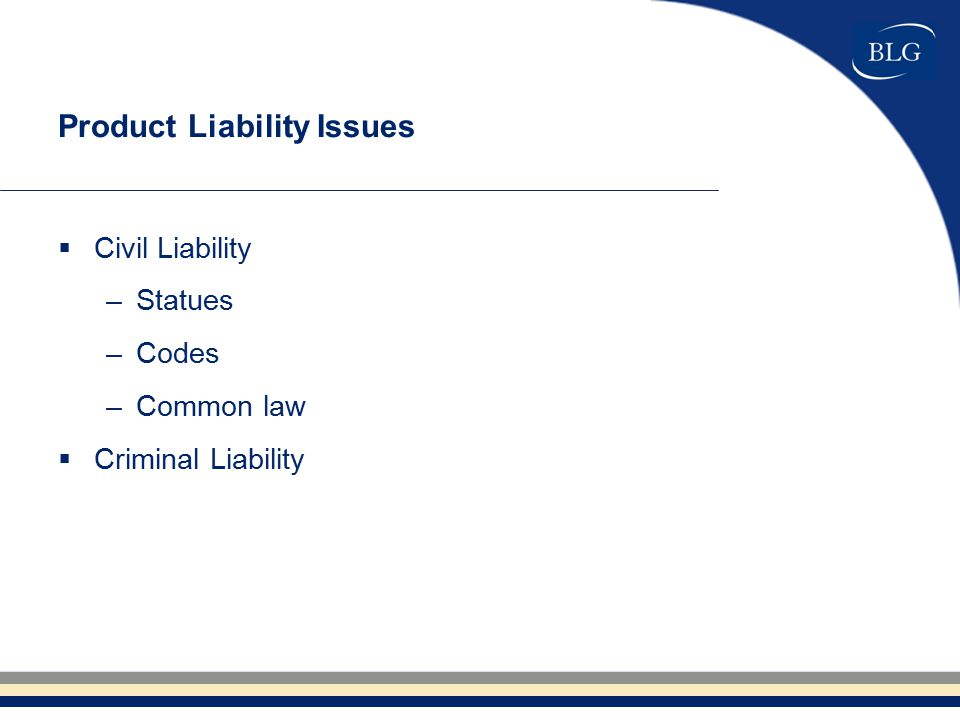 Product Liability Issues  Civil Liability –Statues –Codes –Common law  Criminal Liability