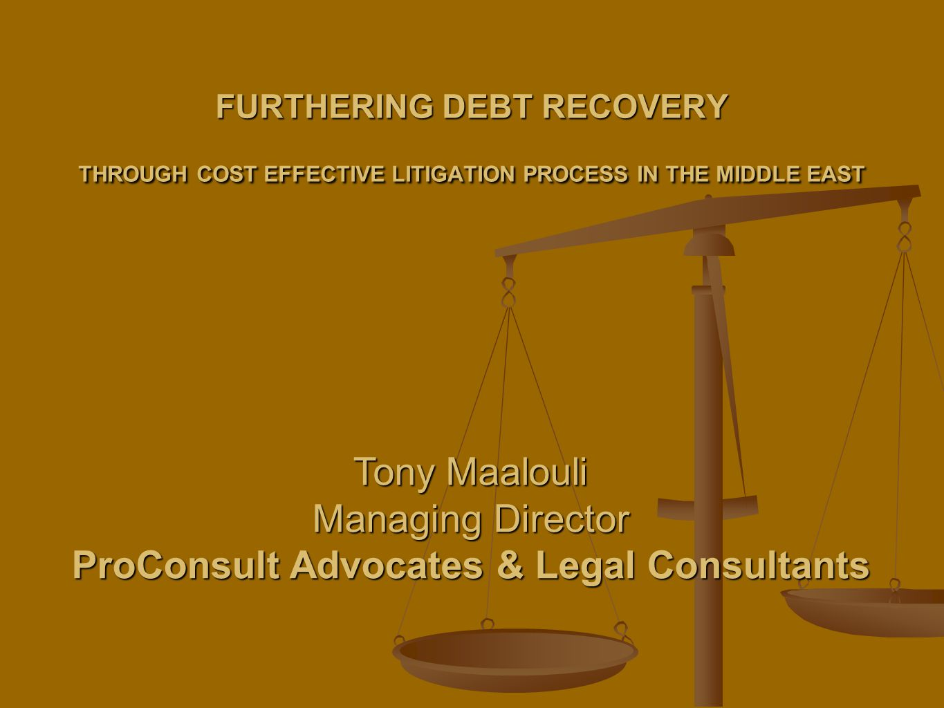 FURTHERING DEBT RECOVERY THROUGH COST EFFECTIVE LITIGATION PROCESS IN THE MIDDLE EAST Tony Maalouli Managing Director ProConsult Advocates & Legal Consultants