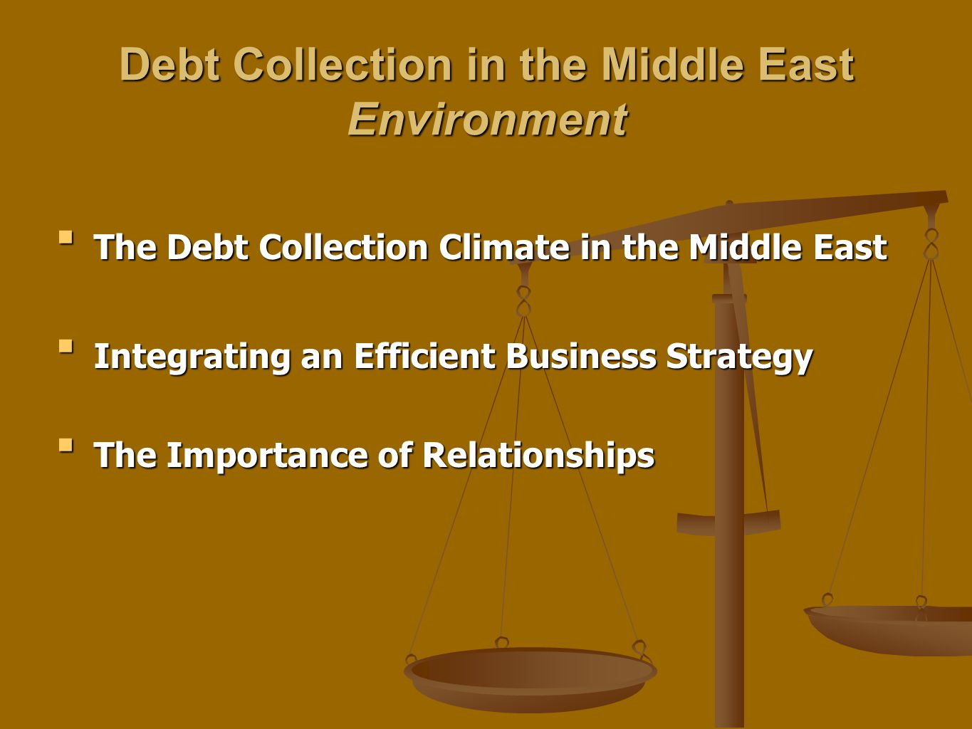Debt Collection in the Middle East Environment The Debt Collection Climate in the Middle EastThe Debt Collection Climate in the Middle East Integrating an Efficient Business StrategyIntegrating an Efficient Business Strategy The Importance of RelationshipsThe Importance of Relationships