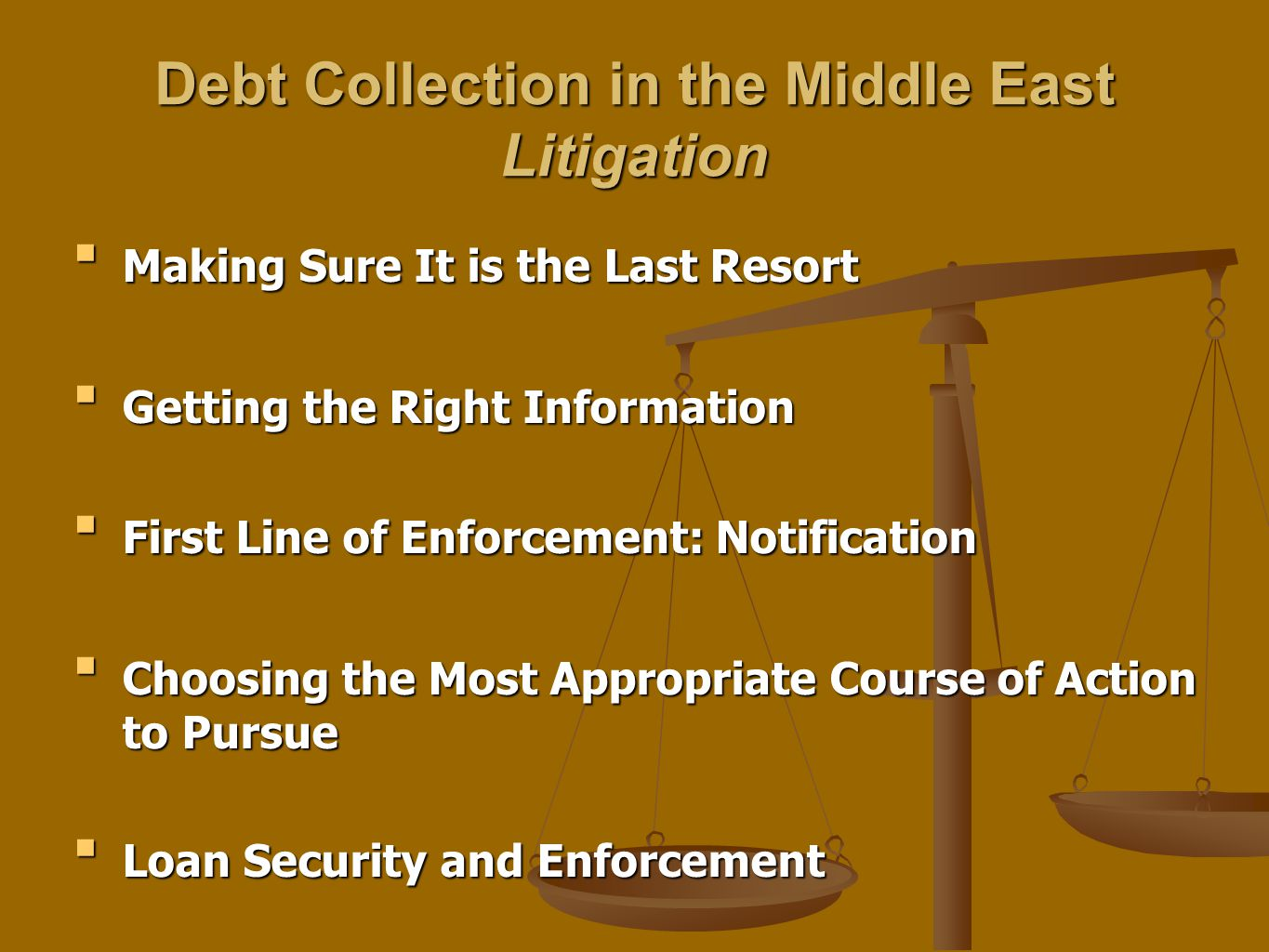 Debt Collection in the Middle East Litigation Making Sure It is the Last ResortMaking Sure It is the Last Resort Getting the Right InformationGetting the Right Information First Line of Enforcement: NotificationFirst Line of Enforcement: Notification Choosing the Most Appropriate Course of Action to PursueChoosing the Most Appropriate Course of Action to Pursue Loan Security and EnforcementLoan Security and Enforcement