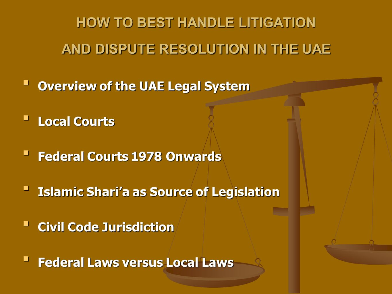 HOW TO BEST HANDLE LITIGATION AND DISPUTE RESOLUTION IN THE UAE Overview of the UAE Legal SystemOverview of the UAE Legal System Local CourtsLocal Courts Federal Courts 1978 OnwardsFederal Courts 1978 Onwards Islamic Shari'a as Source of LegislationIslamic Shari'a as Source of Legislation Civil Code JurisdictionCivil Code Jurisdiction Federal Laws versus Local LawsFederal Laws versus Local Laws