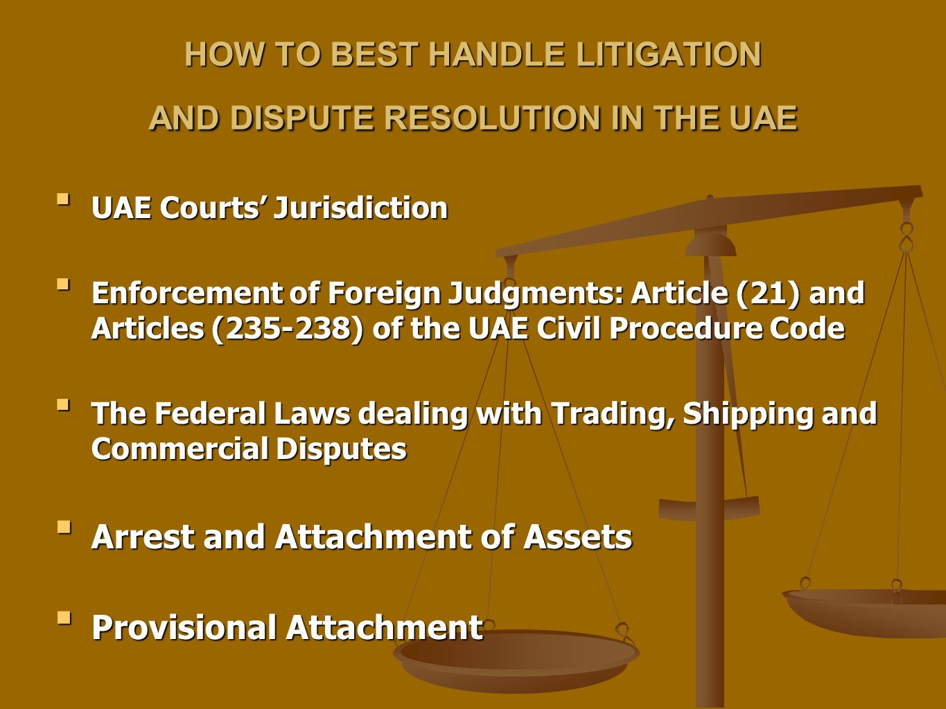 HOW TO BEST HANDLE LITIGATION AND DISPUTE RESOLUTION IN THE UAE UAE Courts' JurisdictionUAE Courts' Jurisdiction Enforcement of Foreign Judgments: Article (21) and Articles (235-238) of the UAE Civil Procedure CodeEnforcement of Foreign Judgments: Article (21) and Articles (235-238) of the UAE Civil Procedure Code The Federal Laws dealing with Trading, Shipping and Commercial DisputesThe Federal Laws dealing with Trading, Shipping and Commercial Disputes Arrest and Attachment of AssetsArrest and Attachment of Assets Provisional AttachmentProvisional Attachment