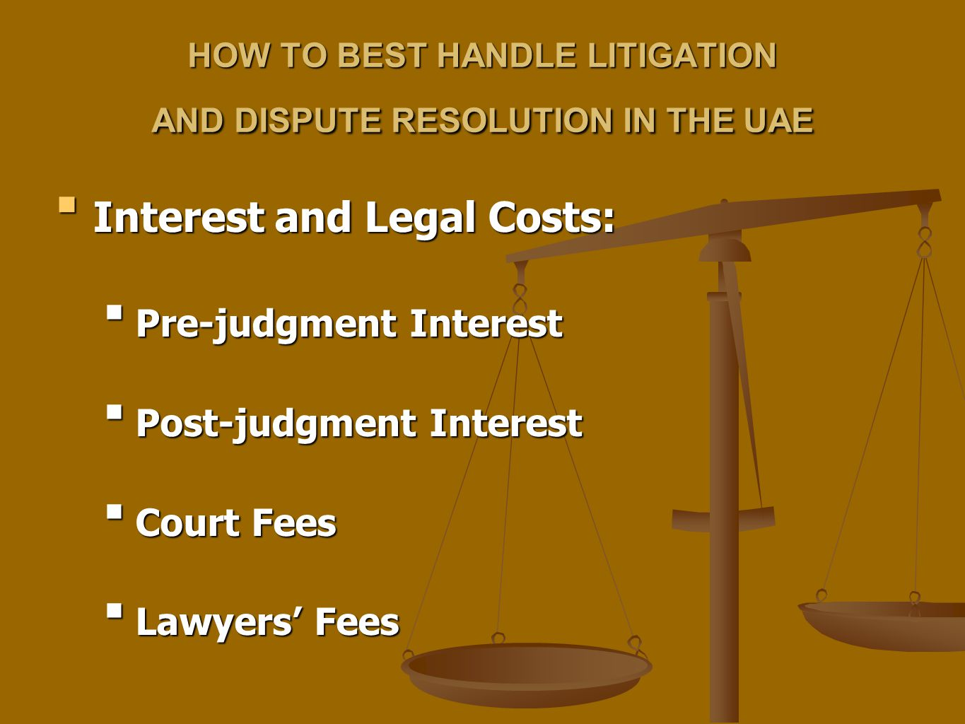 HOW TO BEST HANDLE LITIGATION AND DISPUTE RESOLUTION IN THE UAE Interest and Legal Costs:Interest and Legal Costs: Pre-judgment InterestPre-judgment Interest Post-judgment InterestPost-judgment Interest Court FeesCourt Fees Lawyers' FeesLawyers' Fees