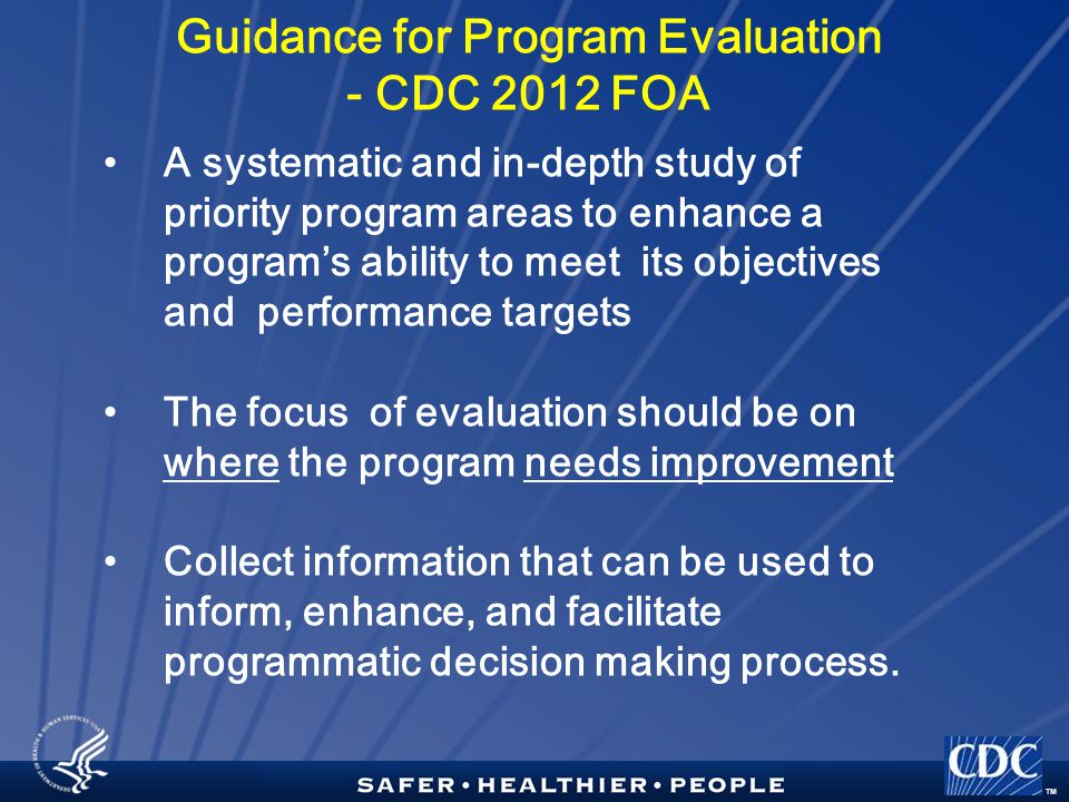 TM Guidance for Program Evaluation - CDC 2012 FOA A systematic and in-depth study of priority program areas to enhance a program's ability to meet its objectives and performance targets The focus of evaluation should be on where the program needs improvement Collect information that can be used to inform, enhance, and facilitate programmatic decision making process.