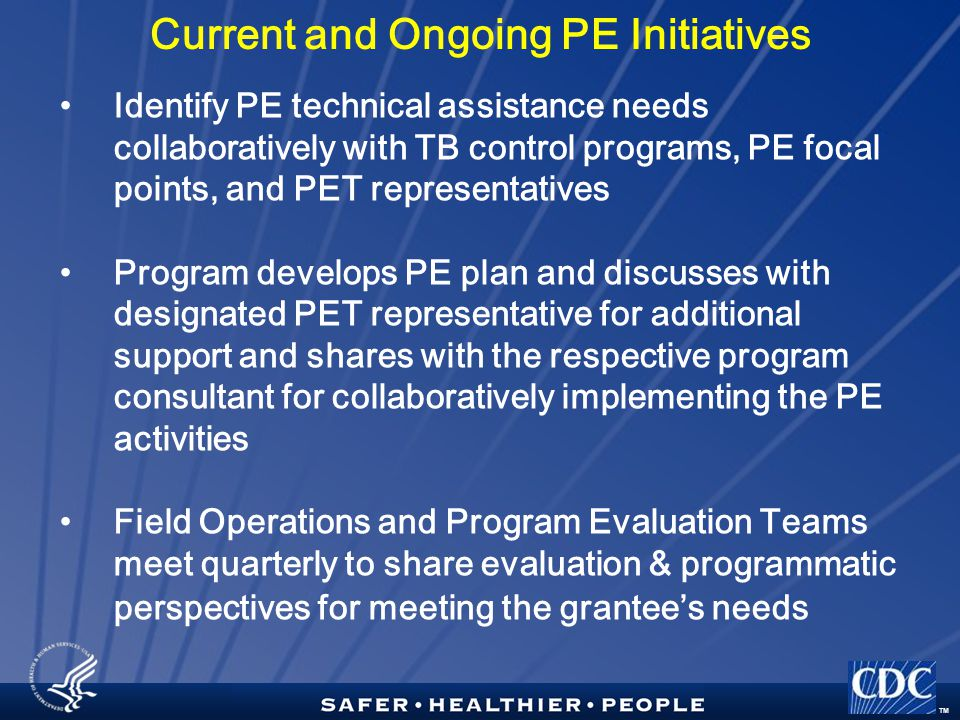 TM Current and Ongoing PE Initiatives Identify PE technical assistance needs collaboratively with TB control programs, PE focal points, and PET representatives Program develops PE plan and discusses with designated PET representative for additional support and shares with the respective program consultant for collaboratively implementing the PE activities Field Operations and Program Evaluation Teams meet quarterly to share evaluation & programmatic perspectives for meeting the grantee's needs