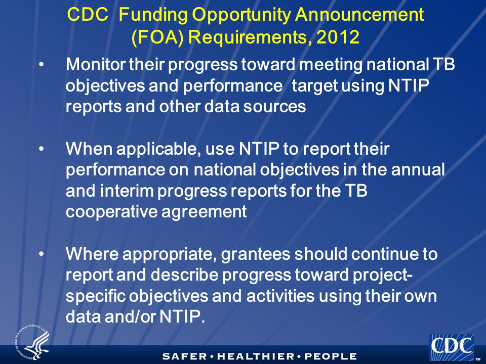 TM CDC Funding Opportunity Announcement (FOA) Requirements, 2012 Monitor their progress toward meeting national TB objectives and performance target using NTIP reports and other data sources When applicable, use NTIP to report their performance on national objectives in the annual and interim progress reports for the TB cooperative agreement Where appropriate, grantees should continue to report and describe progress toward project- specific objectives and activities using their own data and/or NTIP.