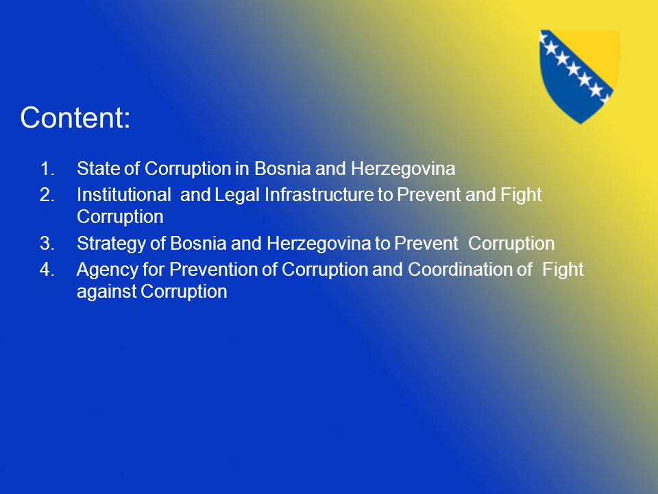 Content: 1.State of Corruption in Bosnia and Herzegovina 2.Institutional and Legal Infrastructure to Prevent and Fight Corruption 3.Strategy of Bosnia and Herzegovina to Prevent Corruption 4.Agency for Prevention of Corruption and Coordination of Fight against Corruption