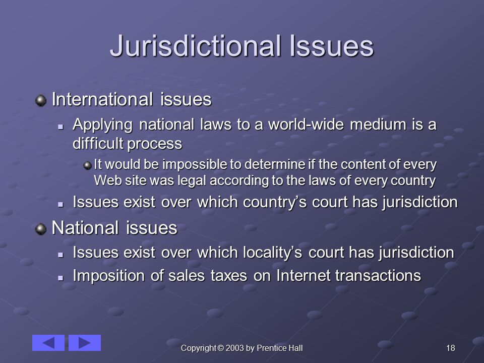 18Copyright © 2003 by Prentice Hall Jurisdictional Issues International issues Applying national laws to a world-wide medium is a difficult process Applying national laws to a world-wide medium is a difficult process It would be impossible to determine if the content of every Web site was legal according to the laws of every country Issues exist over which country's court has jurisdiction Issues exist over which country's court has jurisdiction National issues Issues exist over which locality's court has jurisdiction Issues exist over which locality's court has jurisdiction Imposition of sales taxes on Internet transactions Imposition of sales taxes on Internet transactions