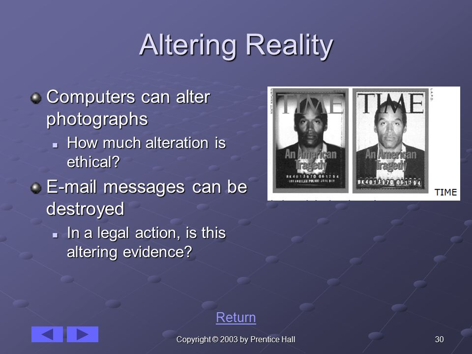 30Copyright © 2003 by Prentice Hall Altering Reality Computers can alter photographs How much alteration is ethical.