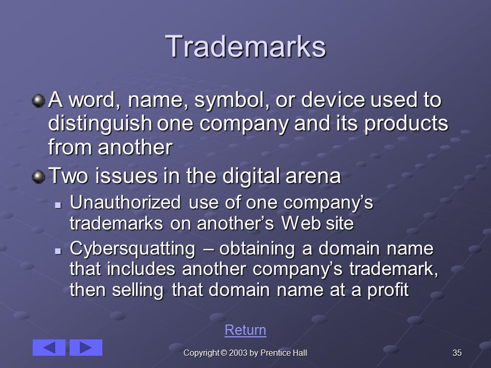 35Copyright © 2003 by Prentice Hall Trademarks A word, name, symbol, or device used to distinguish one company and its products from another Two issues in the digital arena Unauthorized use of one company's trademarks on another's Web site Unauthorized use of one company's trademarks on another's Web site Cybersquatting – obtaining a domain name that includes another company's trademark, then selling that domain name at a profit Cybersquatting – obtaining a domain name that includes another company's trademark, then selling that domain name at a profit Return