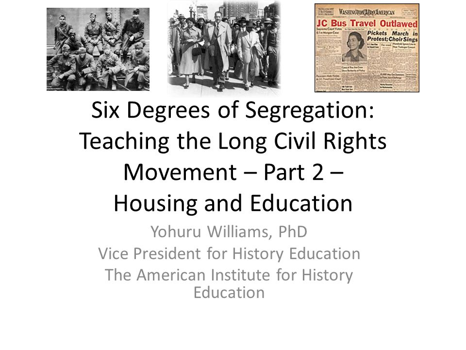 Six Degrees of Segregation: Teaching the Long Civil Rights Movement – Part 2 – Housing and Education Yohuru Williams, PhD Vice President for History E