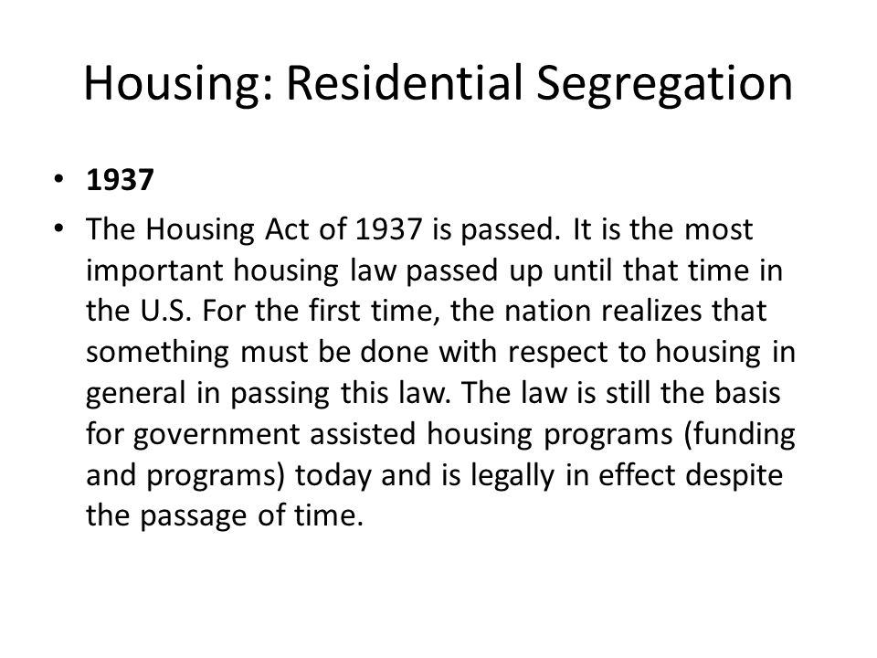 Housing: Residential Segregation 1937 The Housing Act of 1937 is passed. It is the most important housing law passed up until that time in the U.S. Fo