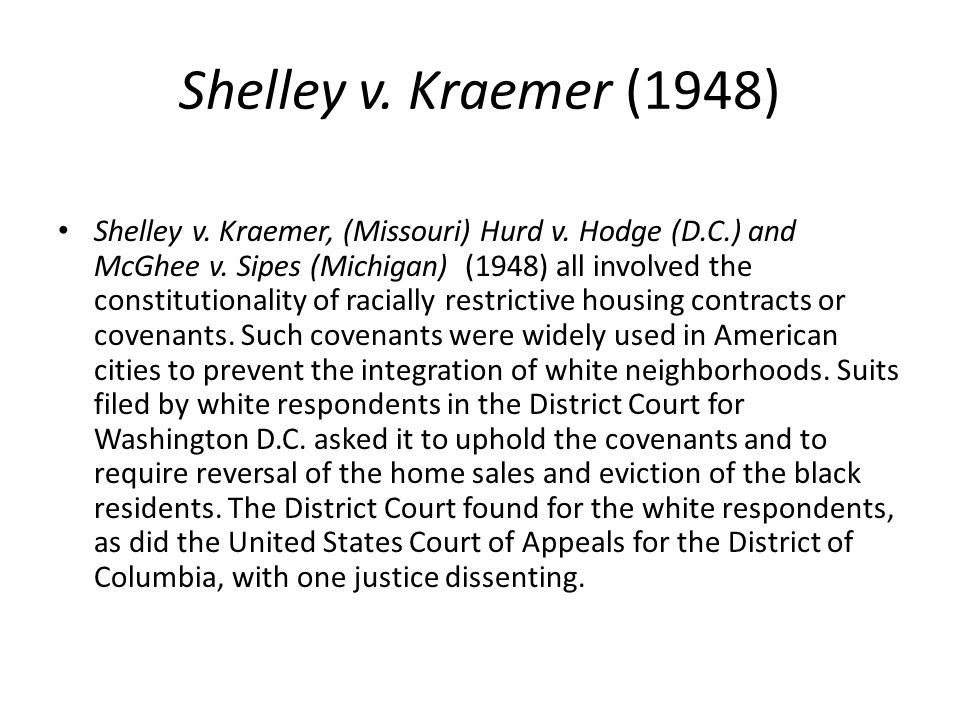 Shelley v. Kraemer (1948) Shelley v. Kraemer, (Missouri) Hurd v. Hodge (D.C.) and McGhee v. Sipes (Michigan) (1948) all involved the constitutionality
