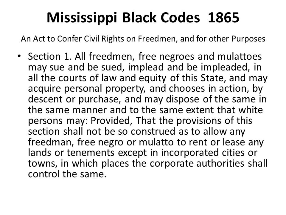 Mississippi Black Codes 1865 An Act to Confer Civil Rights on Freedmen, and for other Purposes Section 1. All freedmen, free negroes and mulattoes may