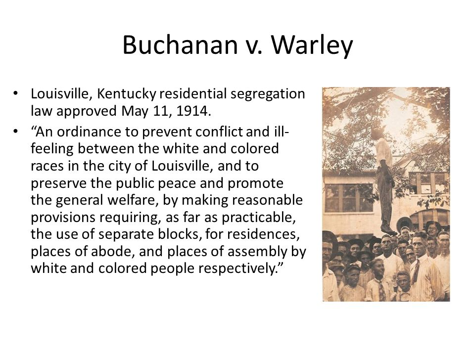 "Buchanan v. Warley Louisville, Kentucky residential segregation law approved May 11, 1914. ""An ordinance to prevent conflict and ill- feeling between"