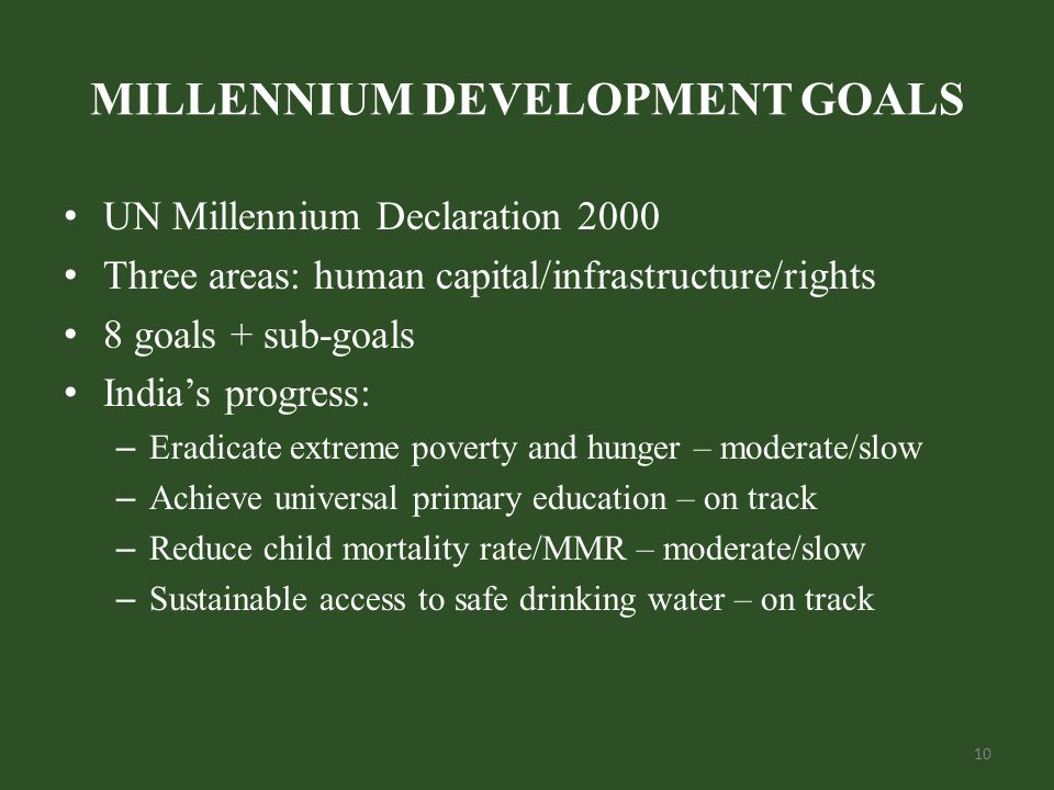 MILLENNIUM DEVELOPMENT GOALS UN Millennium Declaration 2000 Three areas: human capital/infrastructure/rights 8 goals + sub-goals India's progress: – Eradicate extreme poverty and hunger – moderate/slow – Achieve universal primary education – on track – Reduce child mortality rate/MMR – moderate/slow – Sustainable access to safe drinking water – on track 10