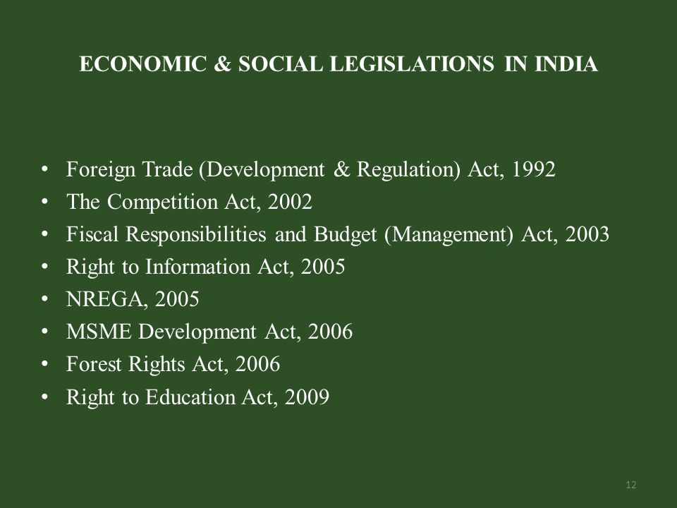 ECONOMIC & SOCIAL LEGISLATIONS IN INDIA Foreign Trade (Development & Regulation) Act, 1992 The Competition Act, 2002 Fiscal Responsibilities and Budget (Management) Act, 2003 Right to Information Act, 2005 NREGA, 2005 MSME Development Act, 2006 Forest Rights Act, 2006 Right to Education Act, 2009 12