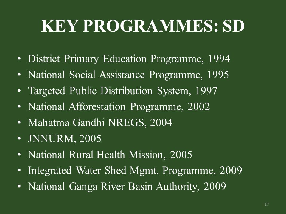 KEY PROGRAMMES: SD District Primary Education Programme, 1994 National Social Assistance Programme, 1995 Targeted Public Distribution System, 1997 National Afforestation Programme, 2002 Mahatma Gandhi NREGS, 2004 JNNURM, 2005 National Rural Health Mission, 2005 Integrated Water Shed Mgmt.