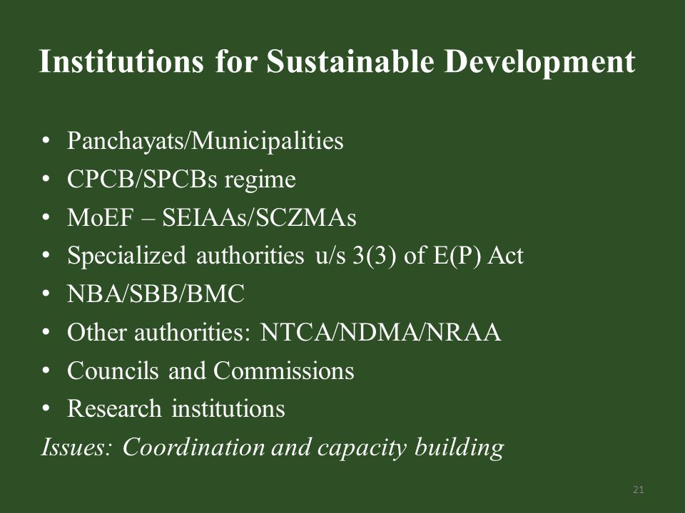 Institutions for Sustainable Development Panchayats/Municipalities CPCB/SPCBs regime MoEF – SEIAAs/SCZMAs Specialized authorities u/s 3(3) of E(P) Act NBA/SBB/BMC Other authorities: NTCA/NDMA/NRAA Councils and Commissions Research institutions Issues: Coordination and capacity building 21