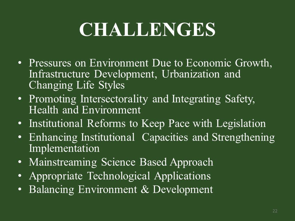 CHALLENGES Pressures on Environment Due to Economic Growth, Infrastructure Development, Urbanization and Changing Life Styles Promoting Intersectorality and Integrating Safety, Health and Environment Institutional Reforms to Keep Pace with Legislation Enhancing Institutional Capacities and Strengthening Implementation Mainstreaming Science Based Approach Appropriate Technological Applications Balancing Environment & Development 22