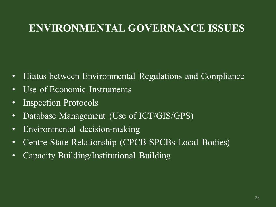 26 ENVIRONMENTAL GOVERNANCE ISSUES Hiatus between Environmental Regulations and Compliance Use of Economic Instruments Inspection Protocols Database Management (Use of ICT/GIS/GPS) Environmental decision-making Centre-State Relationship (CPCB-SPCBs-Local Bodies) Capacity Building/Institutional Building