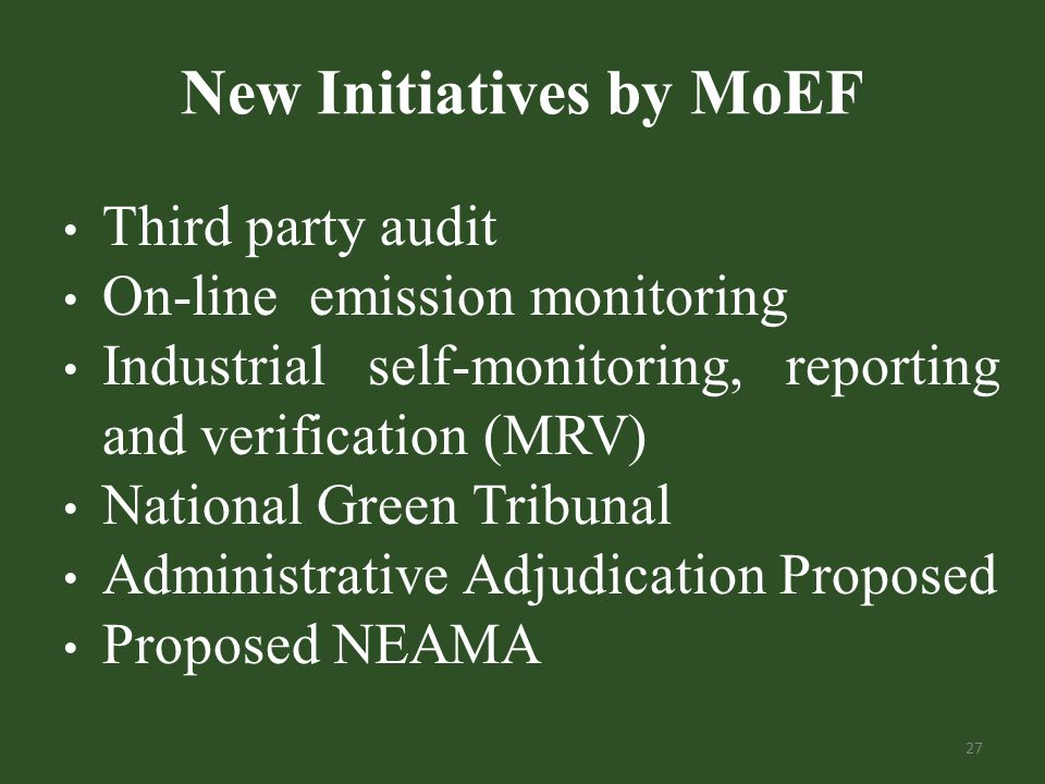 New Initiatives by MoEF Third party audit On-line emission monitoring Industrial self-monitoring, reporting and verification (MRV) National Green Tribunal Administrative Adjudication Proposed Proposed NEAMA 27