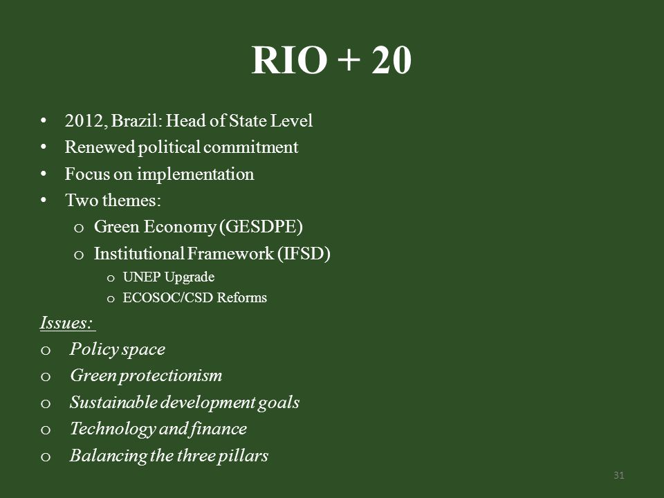 RIO + 20 2012, Brazil: Head of State Level Renewed political commitment Focus on implementation Two themes: o Green Economy (GESDPE) o Institutional Framework (IFSD) o UNEP Upgrade o ECOSOC/CSD Reforms Issues: o Policy space o Green protectionism o Sustainable development goals o Technology and finance o Balancing the three pillars 31