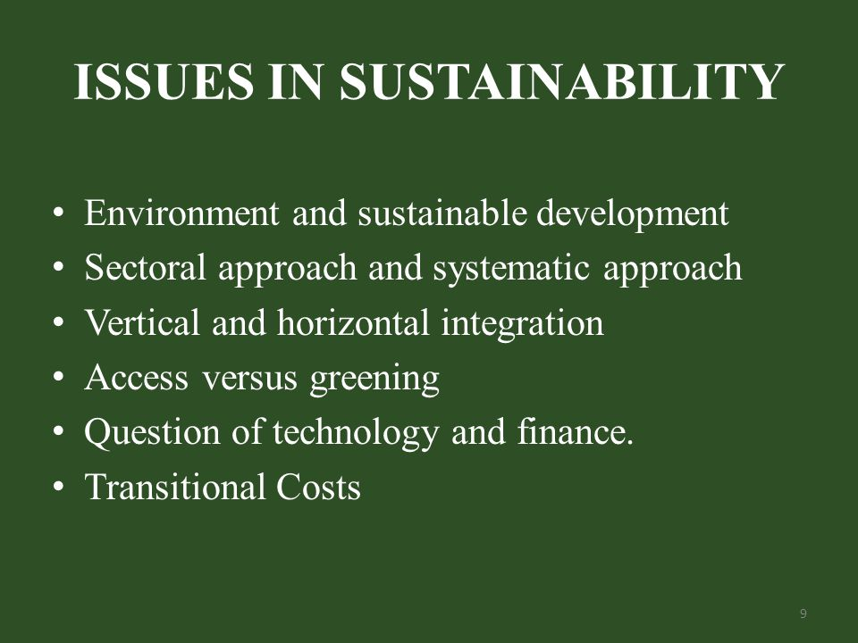 ISSUES IN SUSTAINABILITY Environment and sustainable development Sectoral approach and systematic approach Vertical and horizontal integration Access versus greening Question of technology and finance.