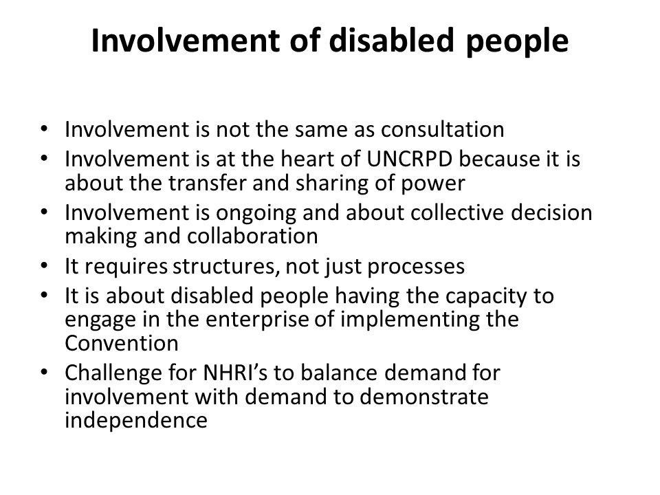 Involvement of disabled people Involvement is not the same as consultation Involvement is at the heart of UNCRPD because it is about the transfer and