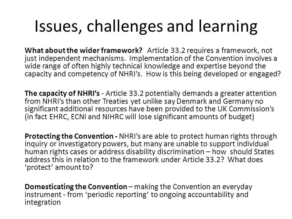 Issues, challenges and learning What about the wider framework? Article 33.2 requires a framework, not just independent mechanisms. Implementation of