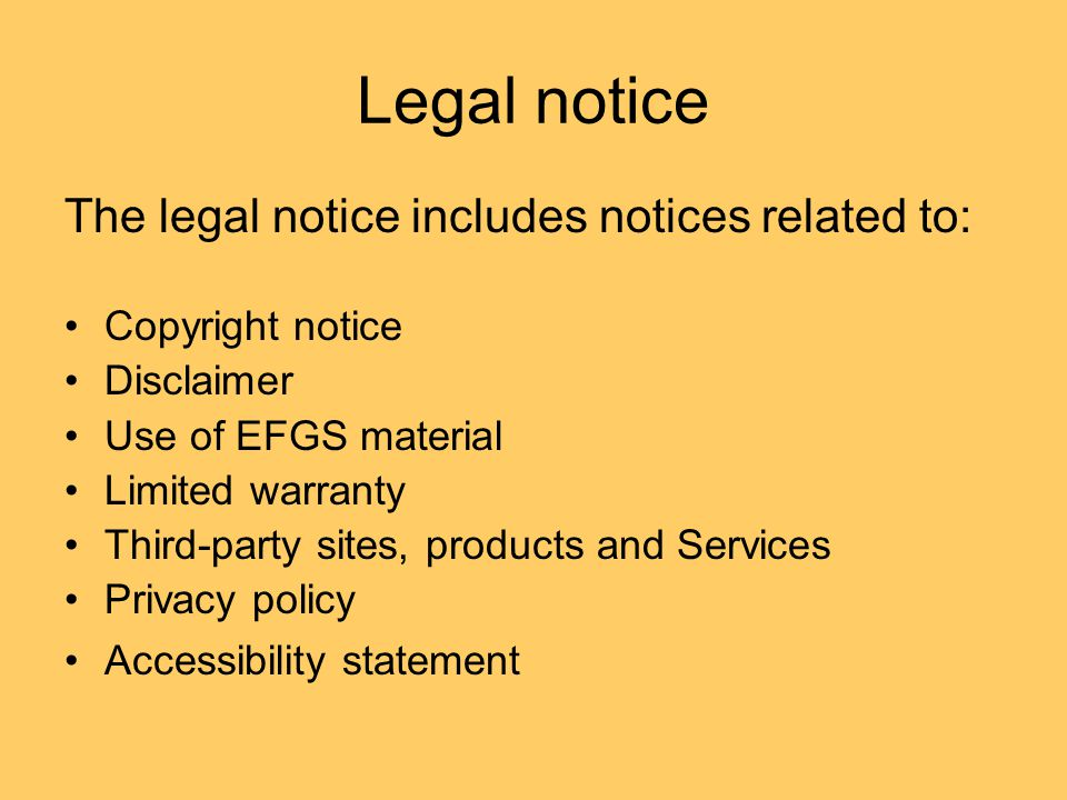 Legal notice The legal notice includes notices related to: Copyright notice Disclaimer Use of EFGS material Limited warranty Third-party sites, products and Services Privacy policy Accessibility statement
