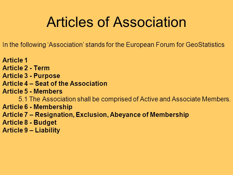 Articles of Association In the following 'Association' stands for the European Forum for GeoStatistics Article 1 Article 2 - Term Article 3 - Purpose Article 4 – Seat of the Association Article 5 - Members 5.1 The Association shall be comprised of Active and Associate Members.