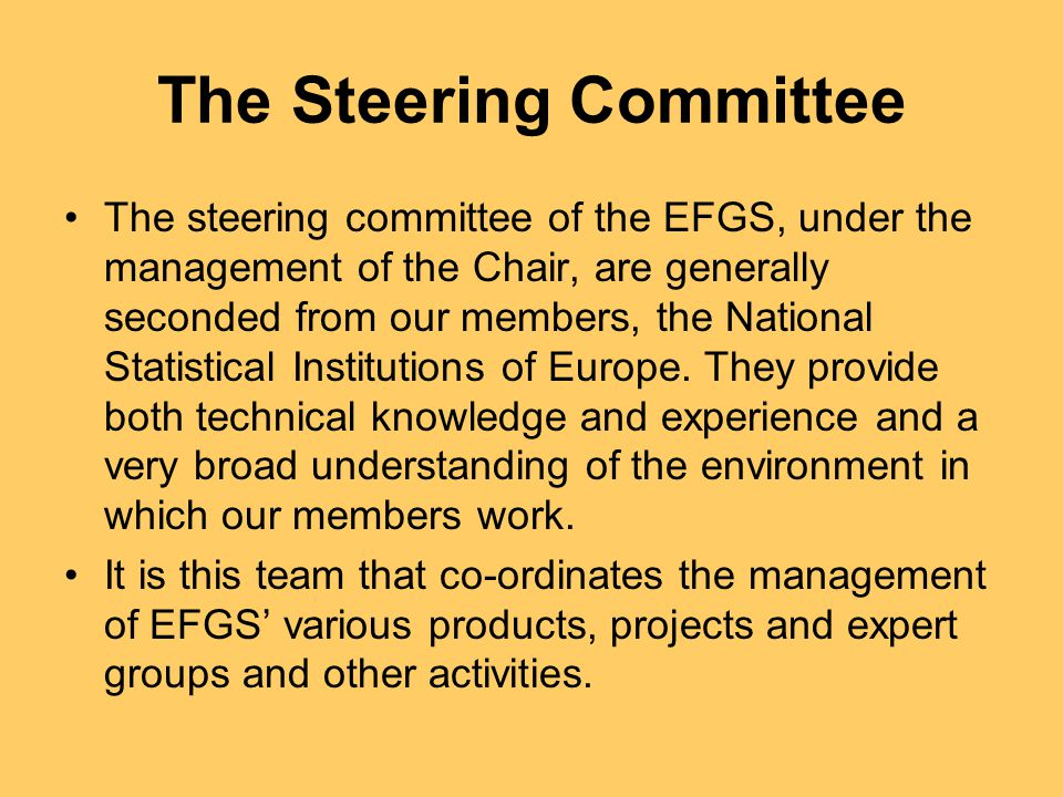 The Steering Committee The steering committee of the EFGS, under the management of the Chair, are generally seconded from our members, the National Statistical Institutions of Europe.