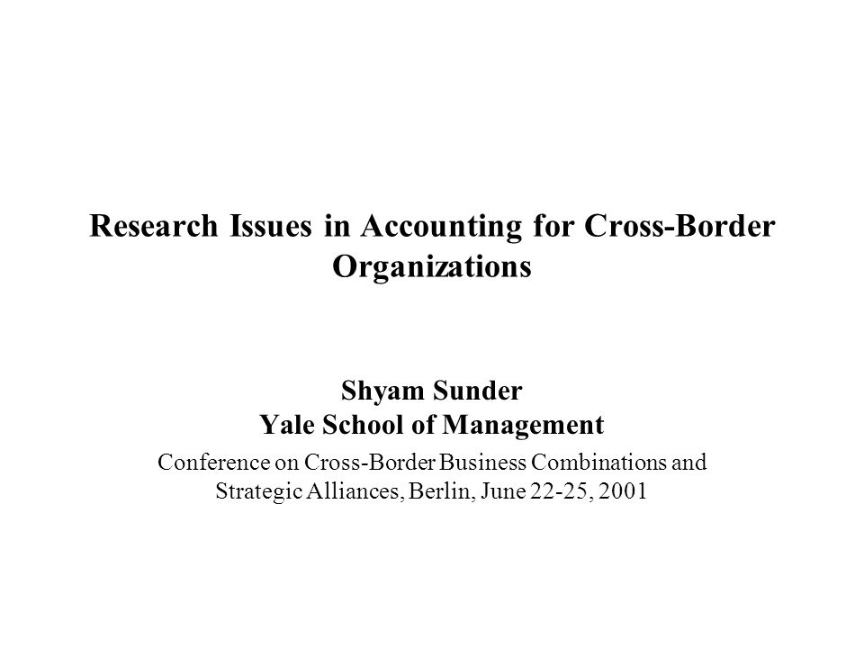 Research Issues in Accounting for Cross-Border Organizations Shyam Sunder Yale School of Management Conference on Cross-Border Business Combinations and Strategic Alliances, Berlin, June 22-25, 2001