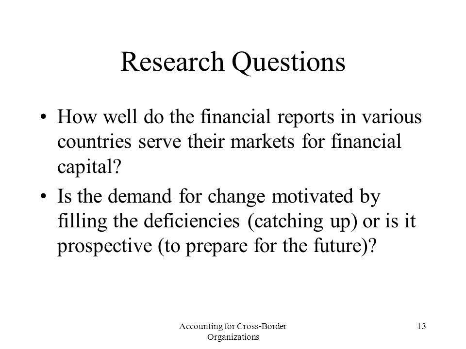 Accounting for Cross-Border Organizations 13 Research Questions How well do the financial reports in various countries serve their markets for financial capital.