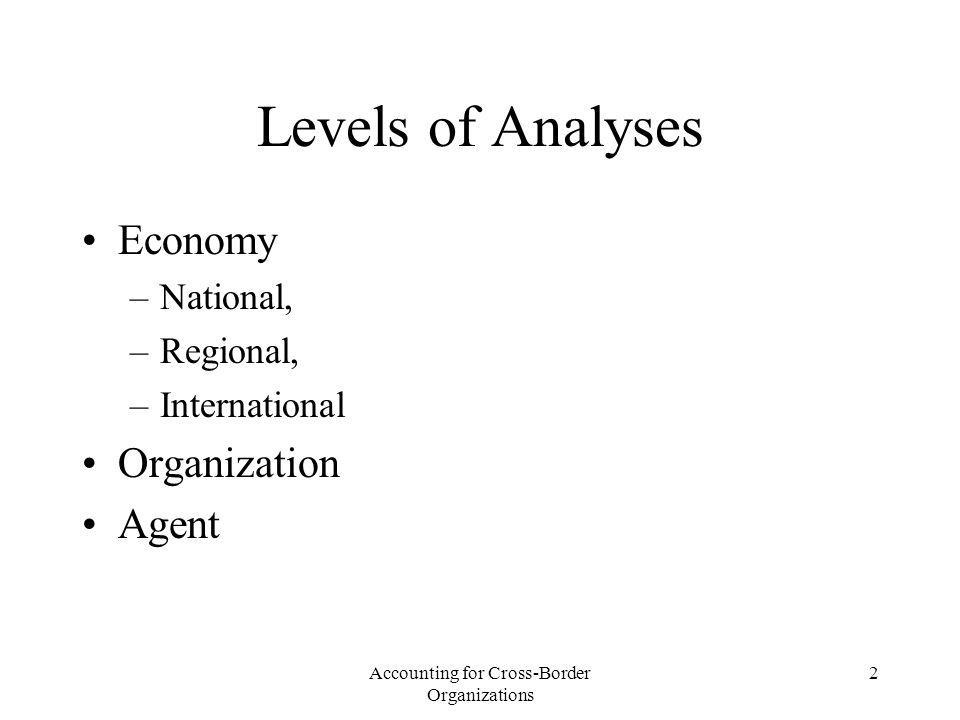 Accounting for Cross-Border Organizations 2 Levels of Analyses Economy –National, –Regional, –International Organization Agent