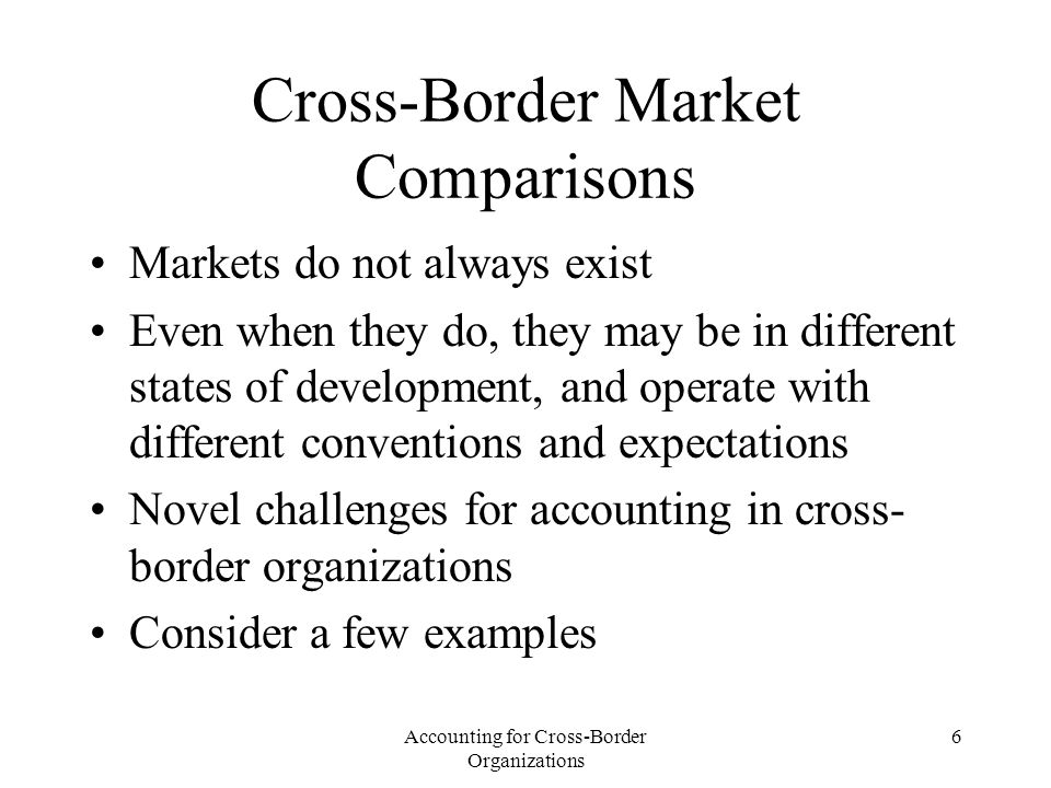 Accounting for Cross-Border Organizations 17 Consequences of Regulatory Competition Firms will tend to choose the standards that will lower their cost of capital which is observable –If they don't, market for corporate control can remove the management Standard setters will compete for corporate following, and tend to develop efficient standards –If they don't, they will go out of business