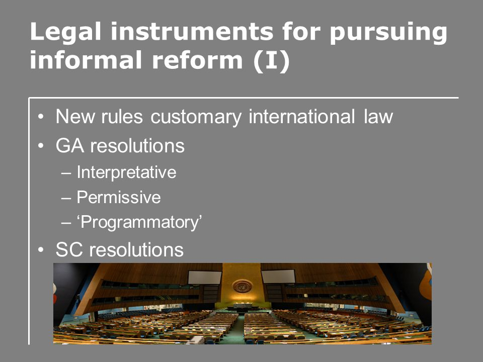 Legal instruments for pursuing informal reform (I) New rules customary international law GA resolutions –Interpretative –Permissive –'Programmatory' SC resolutions