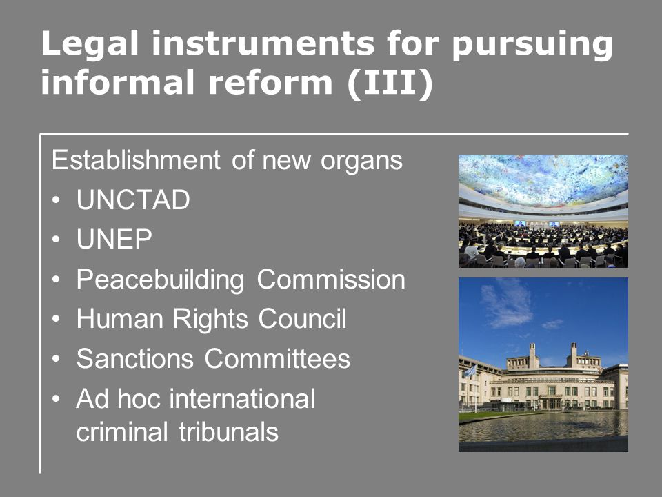 Legal instruments for pursuing informal reform (III) Establishment of new organs UNCTAD UNEP Peacebuilding Commission Human Rights Council Sanctions Committees Ad hoc international criminal tribunals