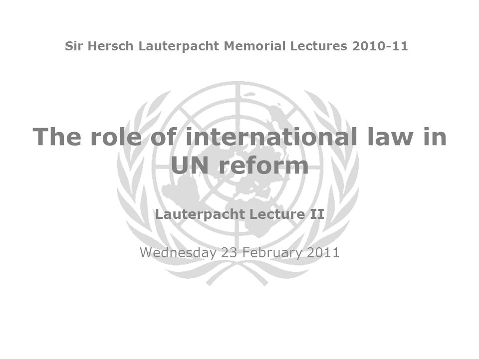 The role of international law in UN reform Sir Hersch Lauterpacht Memorial Lectures 2010-11 Lauterpacht Lecture II Wednesday 23 February 2011