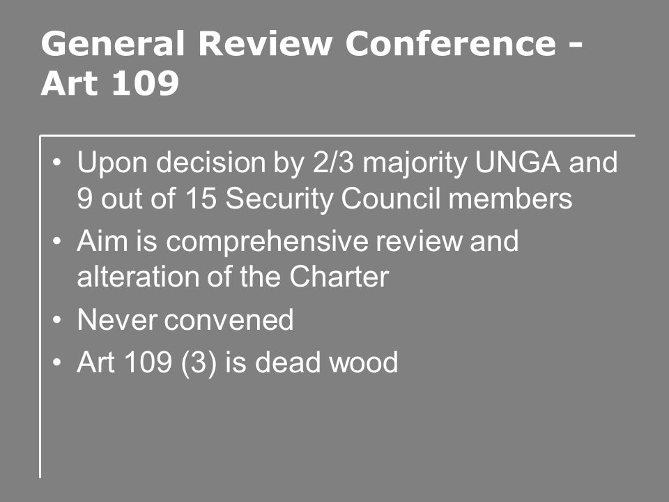 General Review Conference - Art 109 Upon decision by 2/3 majority UNGA and 9 out of 15 Security Council members Aim is comprehensive review and alteration of the Charter Never convened Art 109 (3) is dead wood