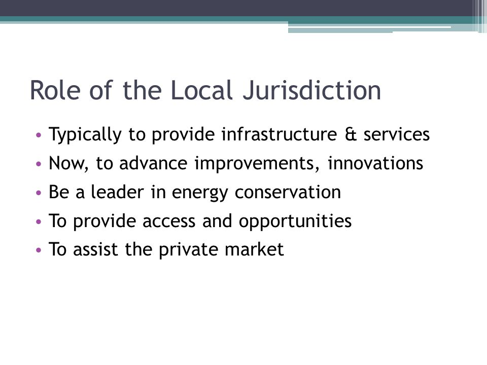 Role of the Local Jurisdiction Typically to provide infrastructure & services Now, to advance improvements, innovations Be a leader in energy conservation To provide access and opportunities To assist the private market