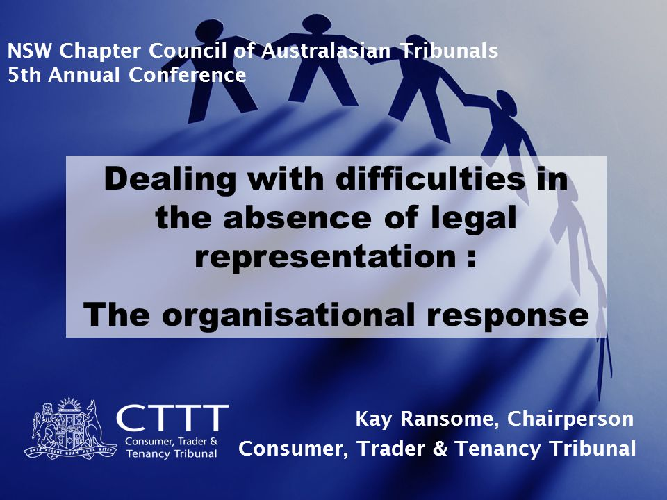 NSW Chapter Council of Australasian Tribunals 5th Annual Conference Dealing with difficulties in the absence of legal representation : The organisational response Kay Ransome, Chairperson Consumer, Trader & Tenancy Tribunal