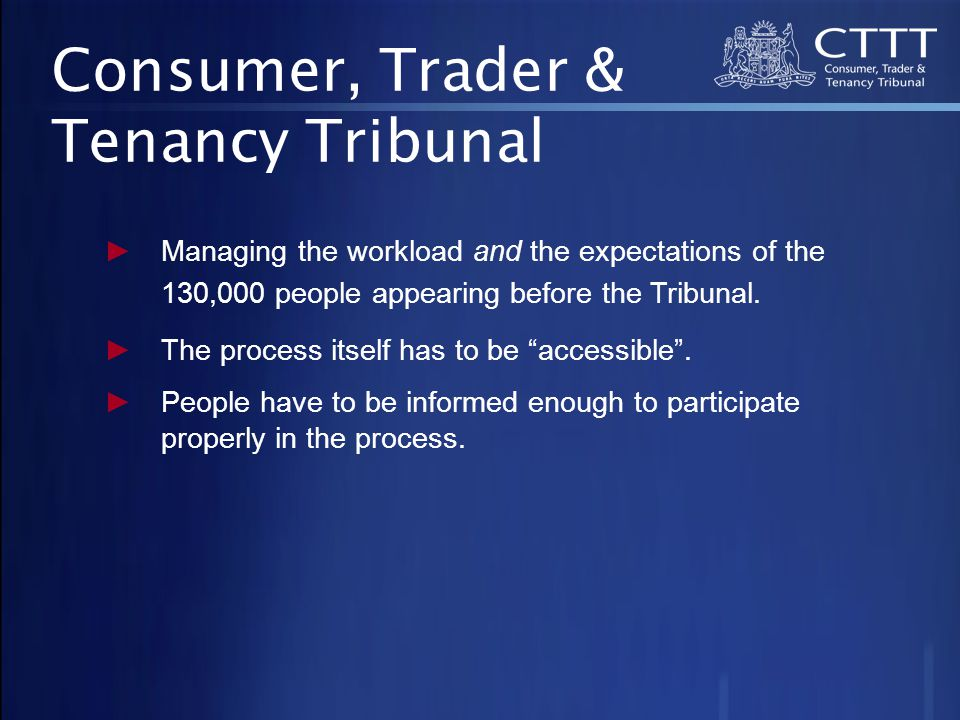 Consumer, Trader & Tenancy Tribunal ►Managing the workload and the expectations of the 130,000 people appearing before the Tribunal.