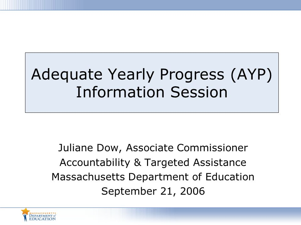 Adequate Yearly Progress (AYP) Information Session Juliane Dow, Associate Commissioner Accountability & Targeted Assistance Massachusetts Department of Education September 21, 2006