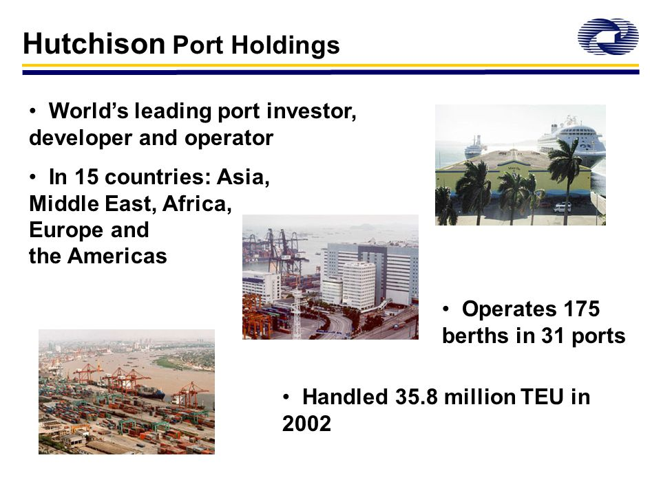 World's leading port investor, developer and operator In 15 countries: Asia, Middle East, Africa, Europe and the Americas Hutchison Port Holdings Operates 175 berths in 31 ports Handled 35.8 million TEU in 2002