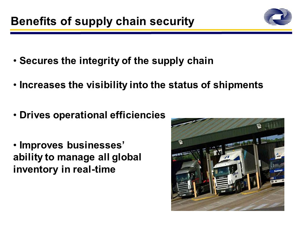 Benefits of supply chain security Secures the integrity of the supply chain Increases the visibility into the status of shipments Drives operational efficiencies Improves businesses' ability to manage all global inventory in real-time