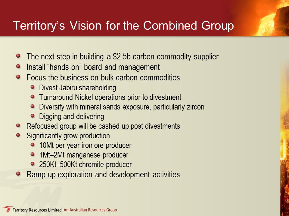 Territory's Vision for the Combined Group The next step in building a $2.5b carbon commodity supplier Install hands on board and management Focus the business on bulk carbon commodities Divest Jabiru shareholding Turnaround Nickel operations prior to divestment Diversify with mineral sands exposure, particularly zircon Digging and delivering Refocused group will be cashed up post divestments Significantly grow production 10Mt per year iron ore producer 1Mt–2Mt manganese producer 250Kt–500Kt chromite producer Ramp up exploration and development activities