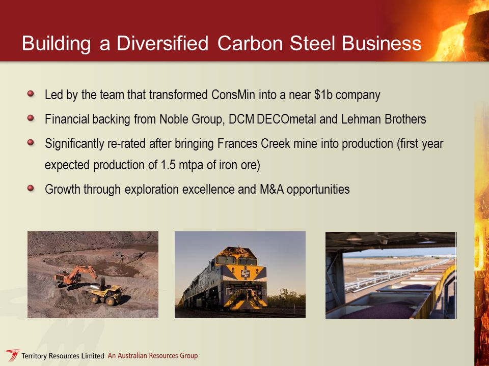 Building a Diversified Carbon Steel Business Led by the team that transformed ConsMin into a near $1b company Financial backing from Noble Group, DCM DECOmetal and Lehman Brothers Significantly re-rated after bringing Frances Creek mine into production (first year expected production of 1.5 mtpa of iron ore) Growth through exploration excellence and M&A opportunities