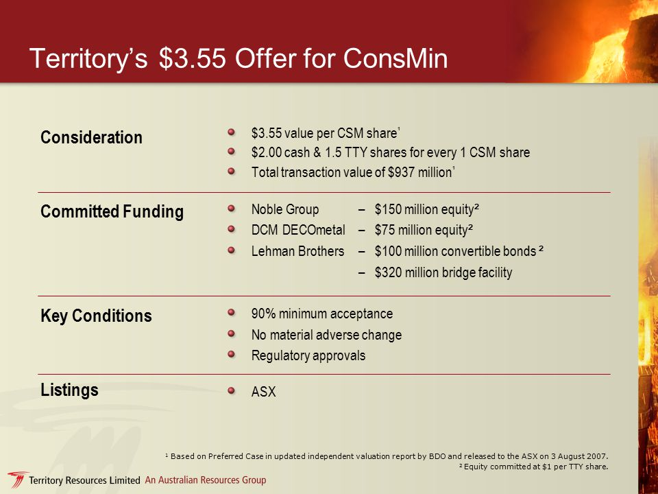 Territory's $3.55 Offer for ConsMin $3.55 value per CSM share ¹ $2.00 cash & 1.5 TTY shares for every 1 CSM share Total transaction value of $937 million ¹ Consideration Noble Group–$150 million equity ² DCM DECOmetal–$75 million equity ² Lehman Brothers–$100 million convertible bonds ² – $320 million bridge facility 90% minimum acceptance No material adverse change Regulatory approvals ASX Committed Funding Key Conditions Listings 1 Based on Preferred Case in updated independent valuation report by BDO and released to the ASX on 3 August 2007.